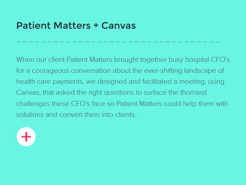 Patient Matters + Canvas. When our client Patient Matters brought together busy hospital CFOs for a courageous conversation about the ever-shifting landscape of health care payments, we designed and facilitated a meeting, using Canvas, that asked the right questions to surface the thorniest challenges these CFOs face so Patient Matters could help them with solutions and convert them into clients.
