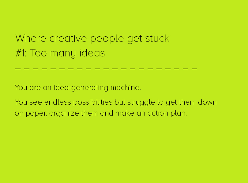 Where creative people get stuck #1: Too many ideas. You are an idea-generating machine. You see endless possibilities but struggle to get them down on paper, organize them, and make an action plan.